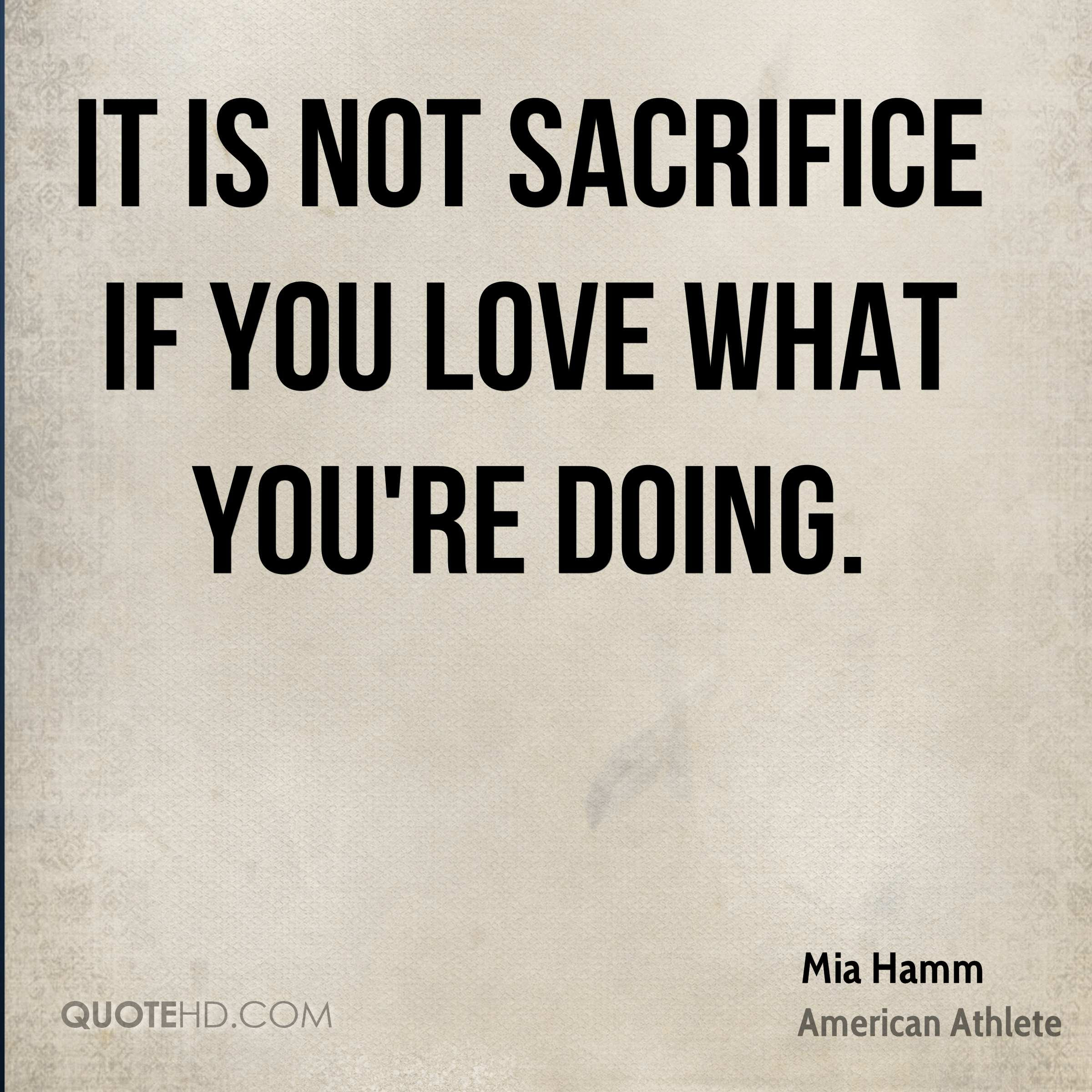 It is not sacrifice if you love what you re doing