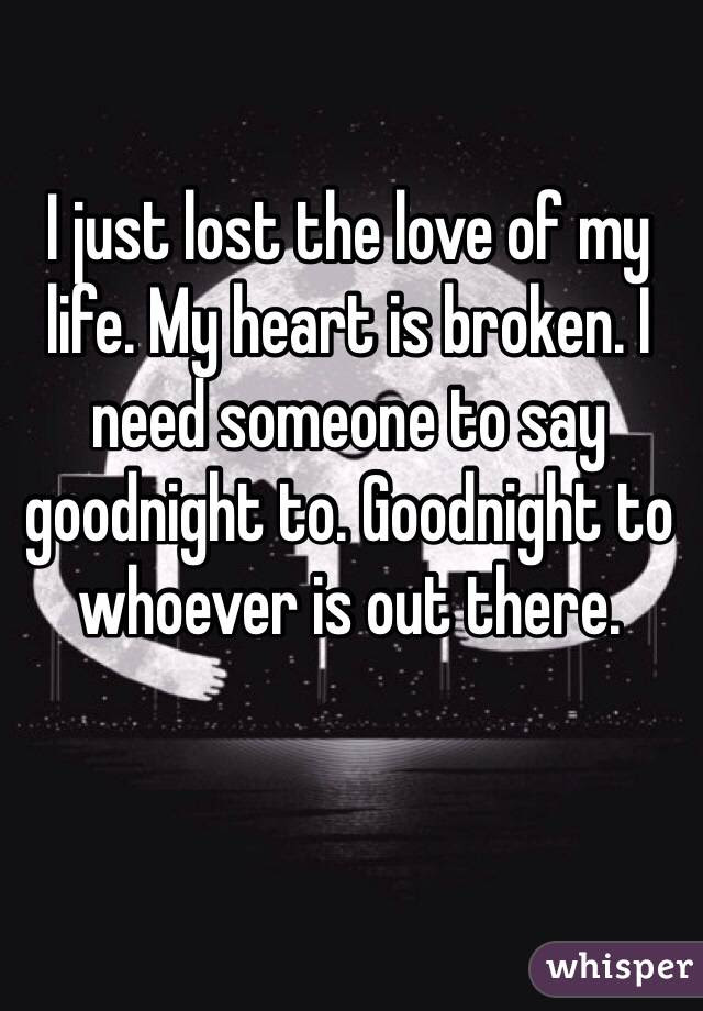 I Just Lost The Love Of My Life My Heart Is Broken I Need Someone To