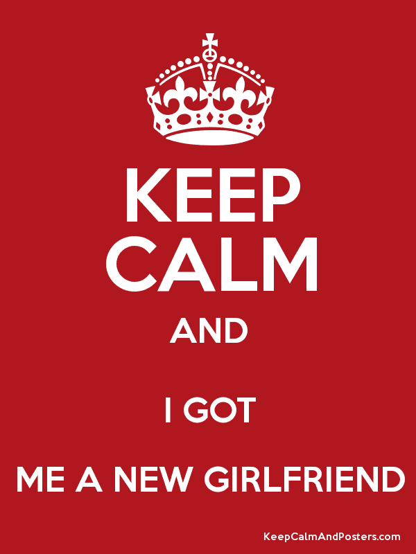 Keep Calm And I Got Me A New Girlfriend Keep Calm And Posters