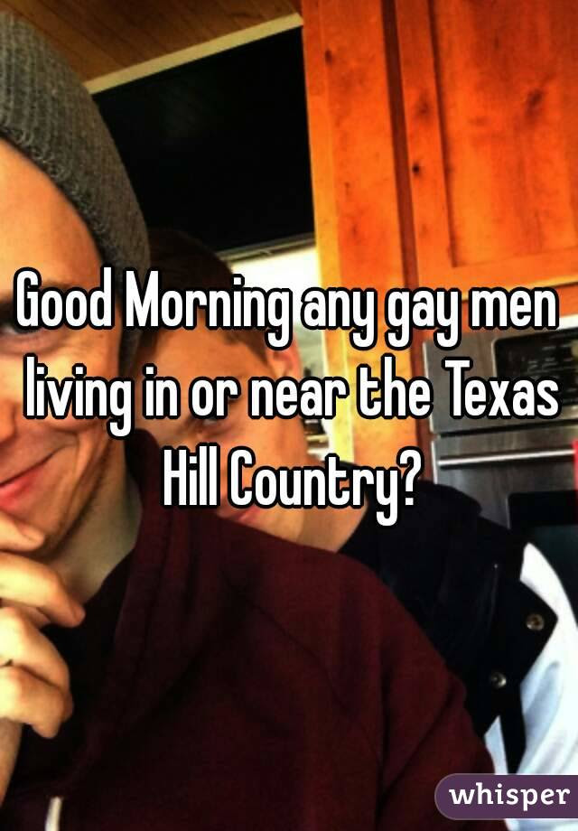 Good Morning Any Gay Men Living In Or Near The Texas Hill Country
