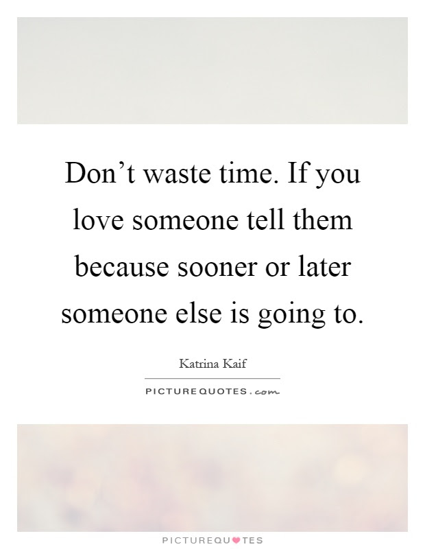 Dont Waste Time If You Love Someone Tell Them Because Sooner