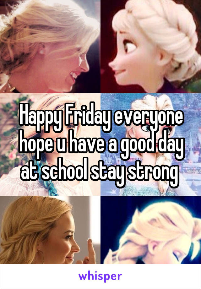 Happy Friday Everyone Hope U Have A Good Day At School Stay Strong
