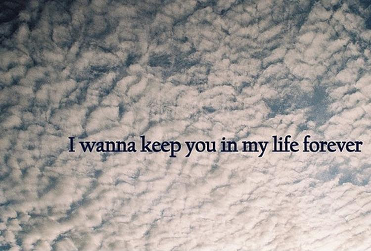 I Wanna Keep You In My Life Forever Picture Quotes