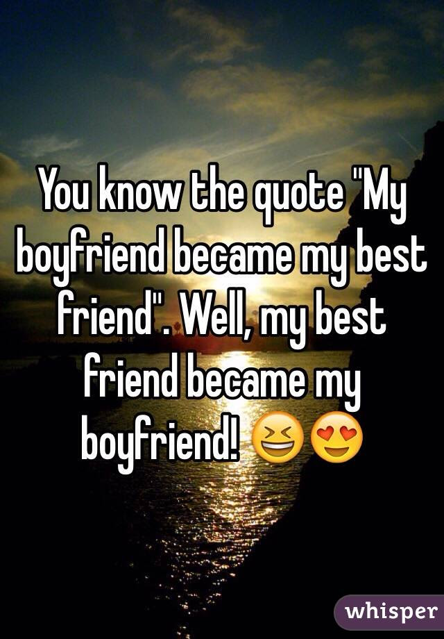You Know The Quote My Boyfriend Became My Best Friend Well My