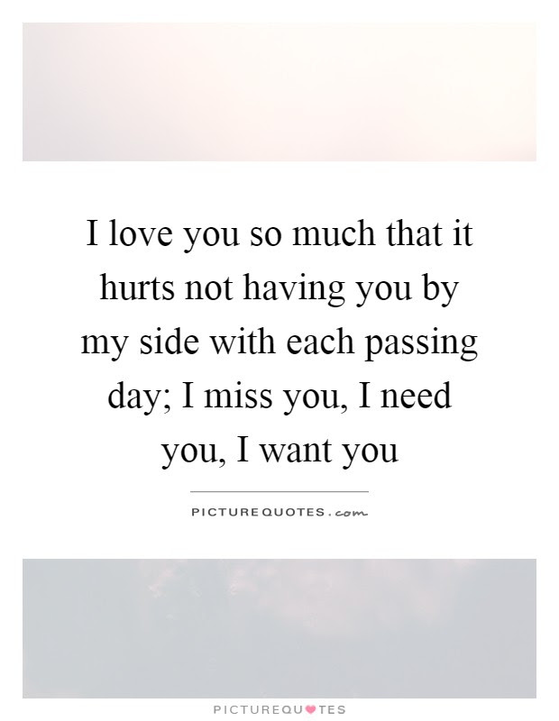 I Love You So Much That It Hurts Not Having You By My Side With