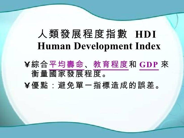 人類發展程度指數  HDI Human Development Index  <ul><li>綜合 平均壽命 、 教育程度 和 GDP 來衡量國家發展程度。 </li></ul><ul><li>優點:避免單一指標造成的誤差。 </li></ul>