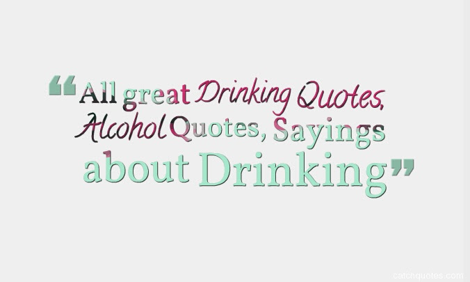 All Great Drinking Quotes Alcohol Quotes Sayings About Drinking