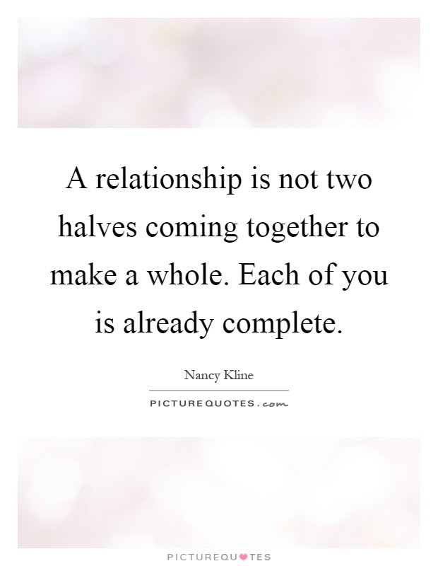 A Relationship Is Not Two Halves Coming Together To Make A
