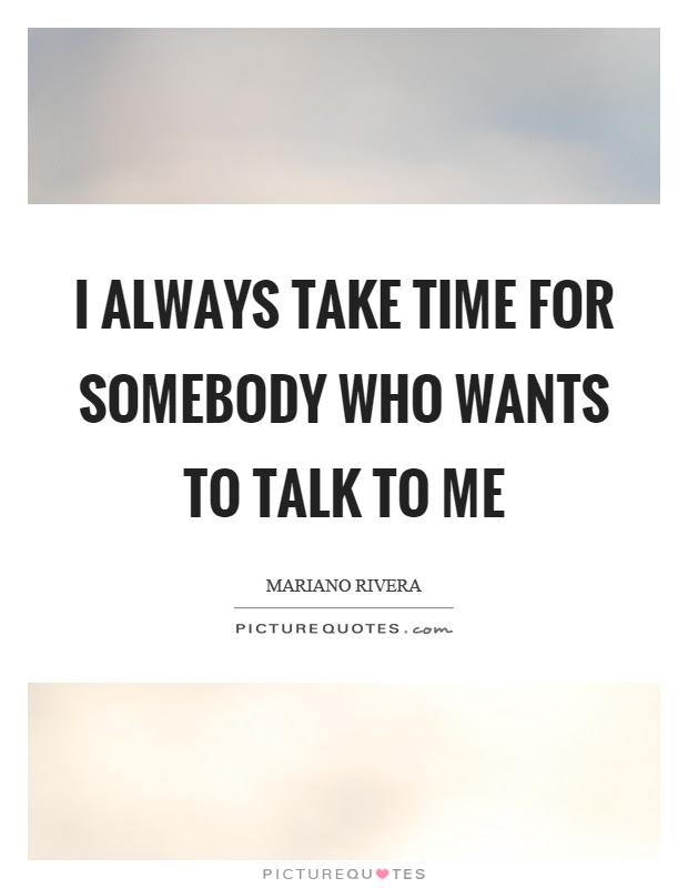 I Always Take Time For Somebody Who Wants To Talk To Me Picture Quotes