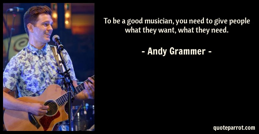 To Be A Good Musician You Need To Give People What The By Andy
