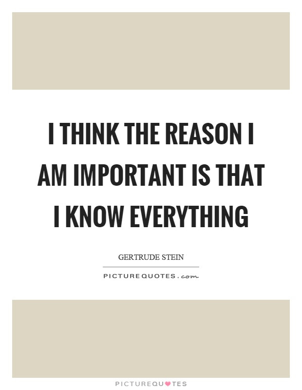 I Think The Reason I Am Important Is That I Know Everything