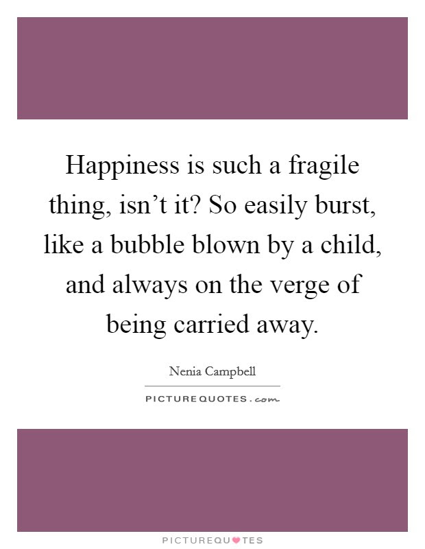 Happiness Is Such A Fragile Thing Isnt It So Easily Burst