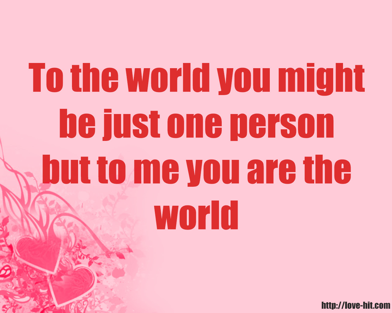 To the world you might be just one person but to me you are the world