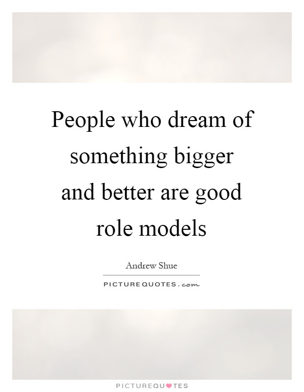 People Who Dream Of Something Bigger And Better Are Good Role