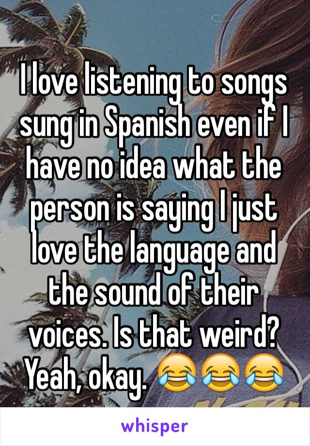 I Love Listening To Songs Sung In Spanish Even If I Have No Idea