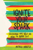 Title: Ignite Your Spark: Discovering Who You Are from the Inside Out, Author: Patricia Wooster