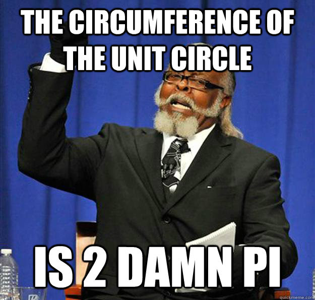 The Circumference of the unit circle is 2 damn PI - Jimmy McMillan ...