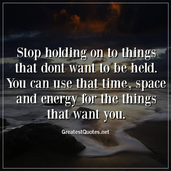 Stop Holding On To Things That Dont Want To Be Held You Can Use