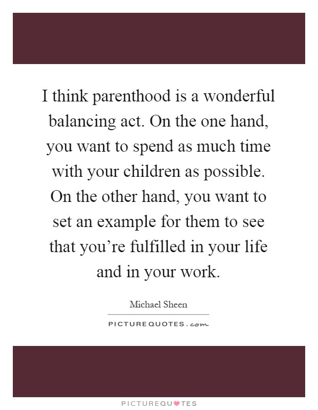 I Think Parenthood Is A Wonderful Balancing Act On The One