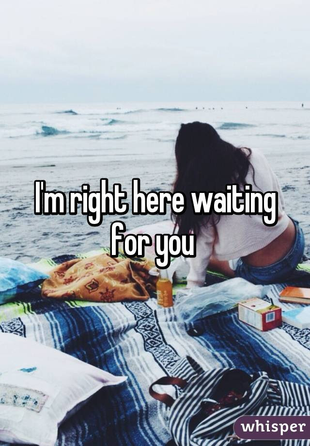 Im Right Here Waiting For You