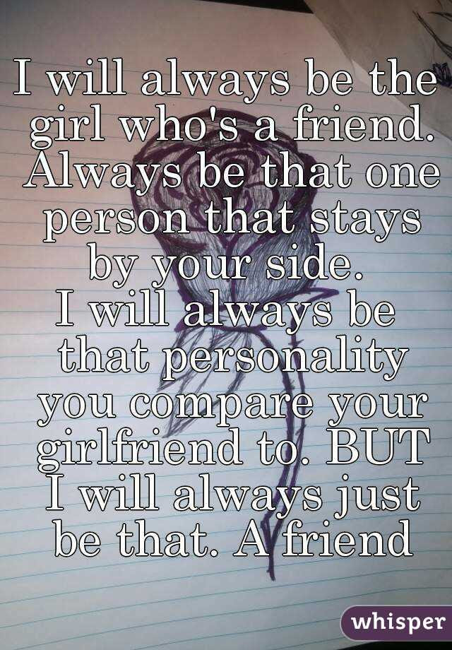 I Will Always Be The Girl Whos A Friend Always Be That One Person