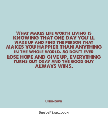 Life Quote What Makes Life Worth Living Is Knowing That One Day