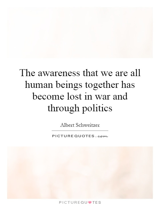 The Awareness That We Are All Human Beings Together Has Become