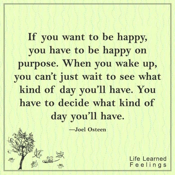If You Want To Be Happy You Have To Be Happy On Purpose Pictures