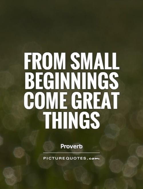 From Small Beginnings Come Great Things Picture Quotes