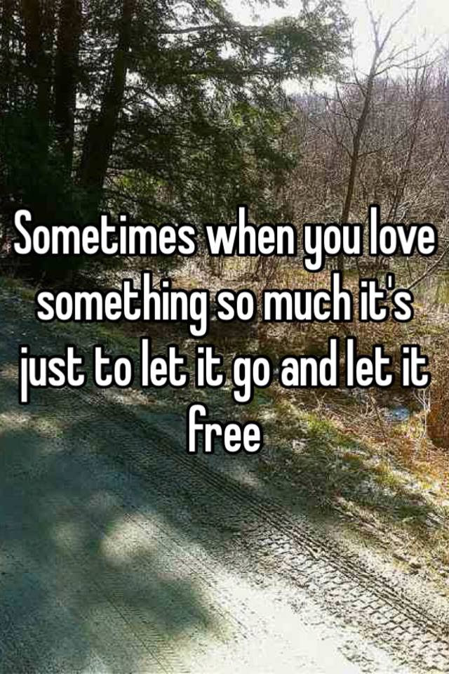 Sometimes When You Love Something So Much Its Just To Let It Go And