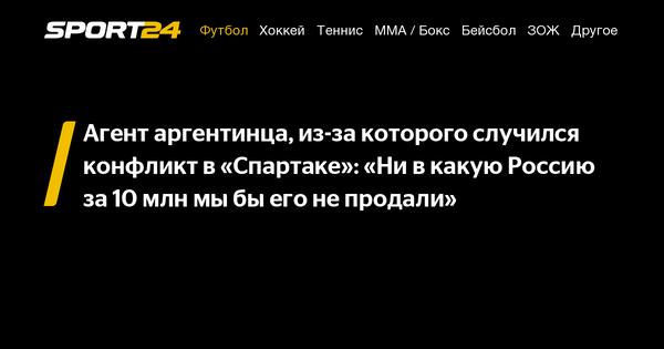 Агент аргентинца, из-за которого случился конфликт в «Спартаке»: «Ни в какую Россию за 10млн мыбы его не продали» - 4 августа 2021