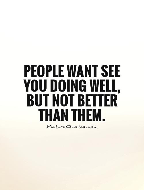 People Want See You Doing Well But Not Better Than Them Picture
