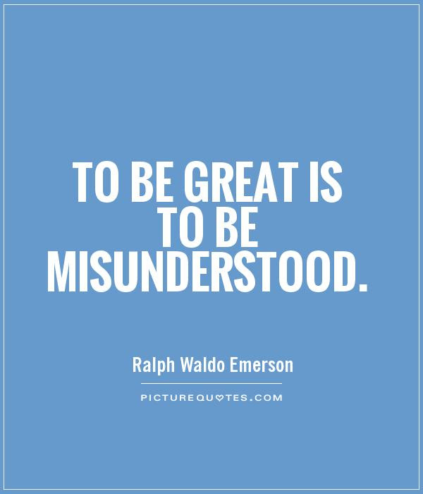 To Be Great Is To Be Misunderstood Picture Quotes