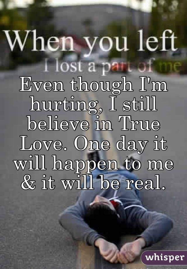 Even Though Im Hurting I Still Believe In True Love One Day It