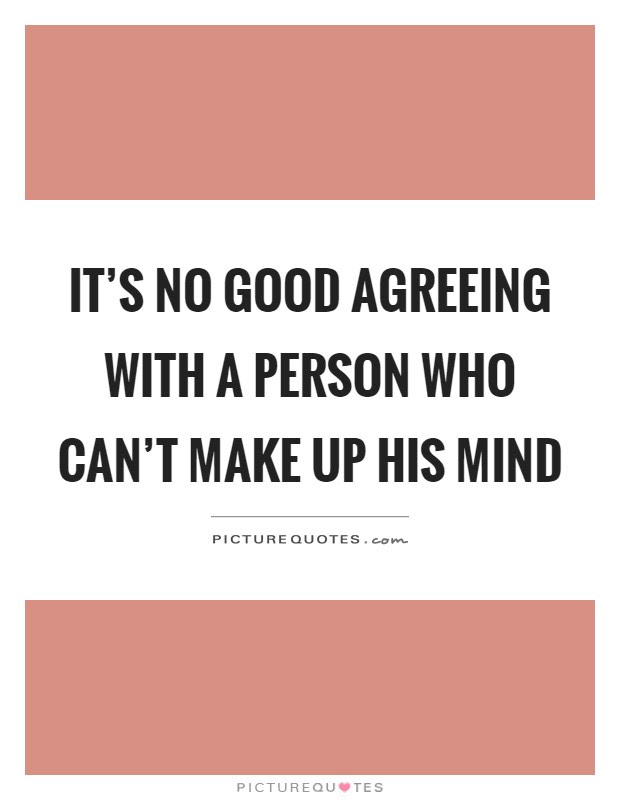 Its No Good Agreeing With A Person Who Cant Make Up His Mind