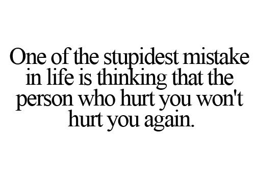 The Stupidest Mistake In Life Is Thinking The One Who Hurt You The