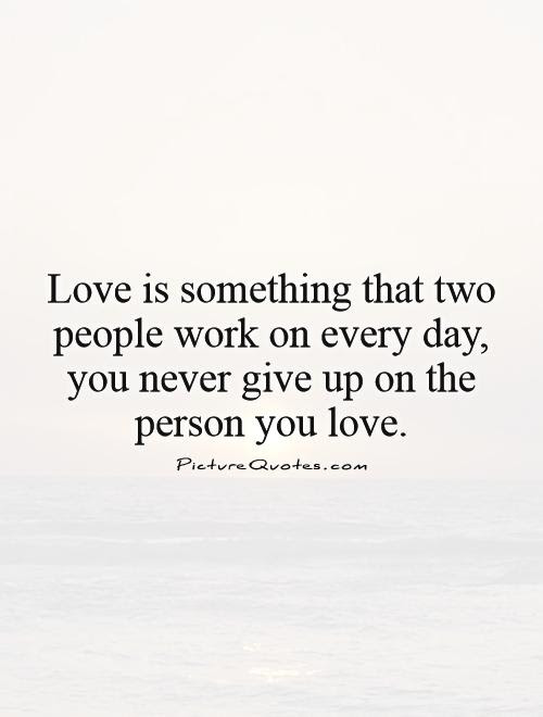 Love Is Something That Two People Work On Every Day You Never