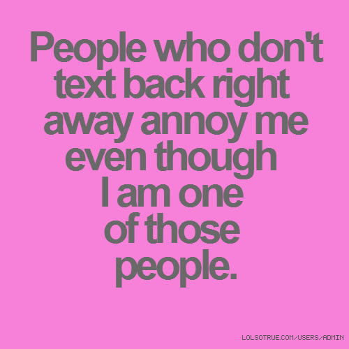 People Who Dont Text Back Right Away Annoy Me Even Though I Am One