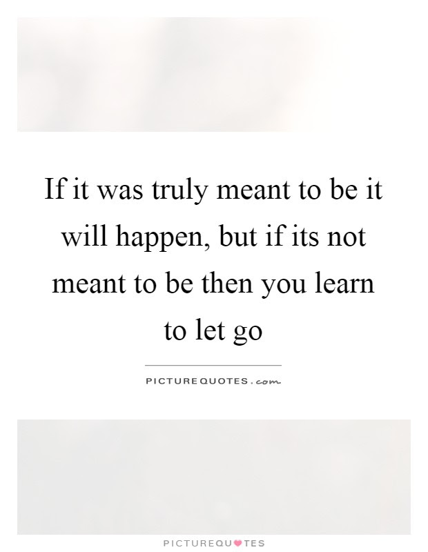 If It Was Truly Meant To Be It Will Happen But If Its Not Meant