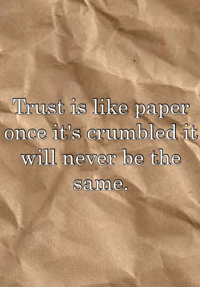 Trust Is Like Paper Once Its Crumbled It Will Never Be The Same