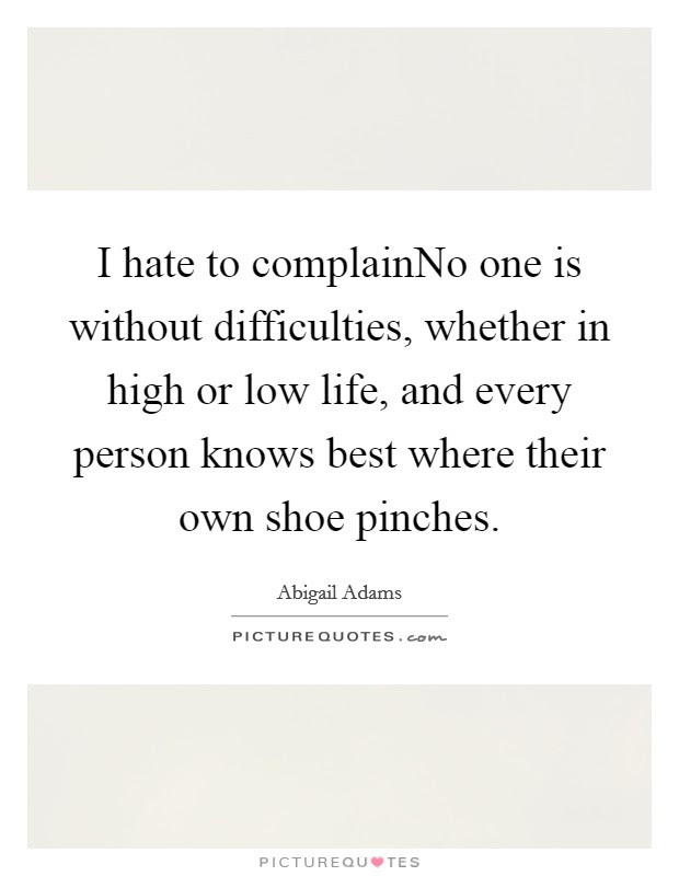I Hate To Complainno One Is Without Difficulties Whether In