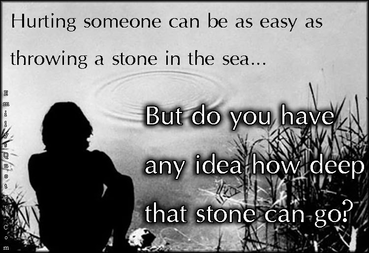 Hurting Someone Can Be As Easy As Throwing A Stone In The Sea But
