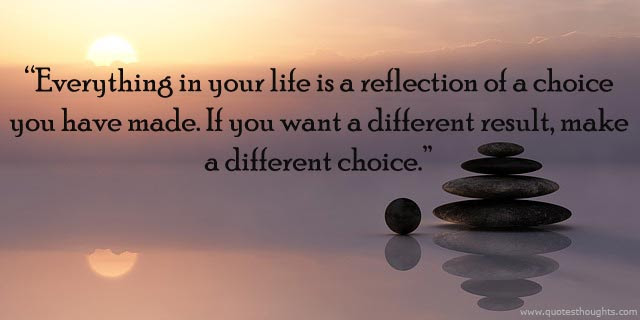Great Choice Quote Everything In Your Life Is Reflection Of Choice
