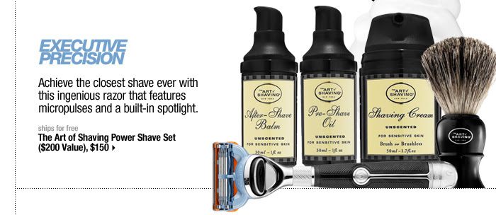 EXECUTIVE PRECISION. Achieve the closest shave ever with this unrivaled razor that features micropulses and a built-in spotlight. ships for free . The Art of Shaving Power Shave Set ($200 Value), $150 >