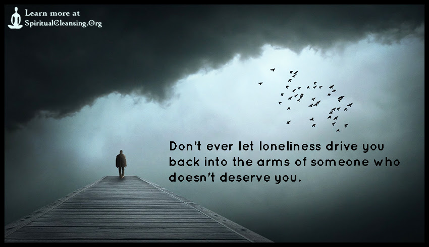 Dont Ever Let Loneliness Drive You Back Into The Arms Of