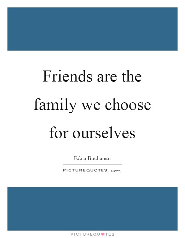Friends Are The Family We Choose For Ourselves Picture Quotes