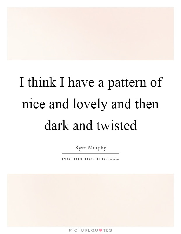 I Think I Have A Pattern Of Nice And Lovely And Then Dark And