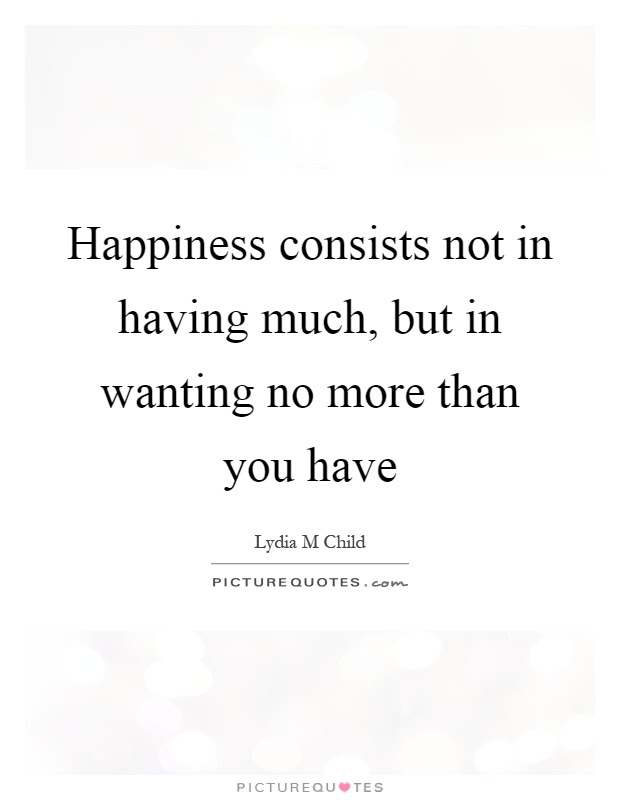 Happiness Consists Not In Having Much But In Wanting No More