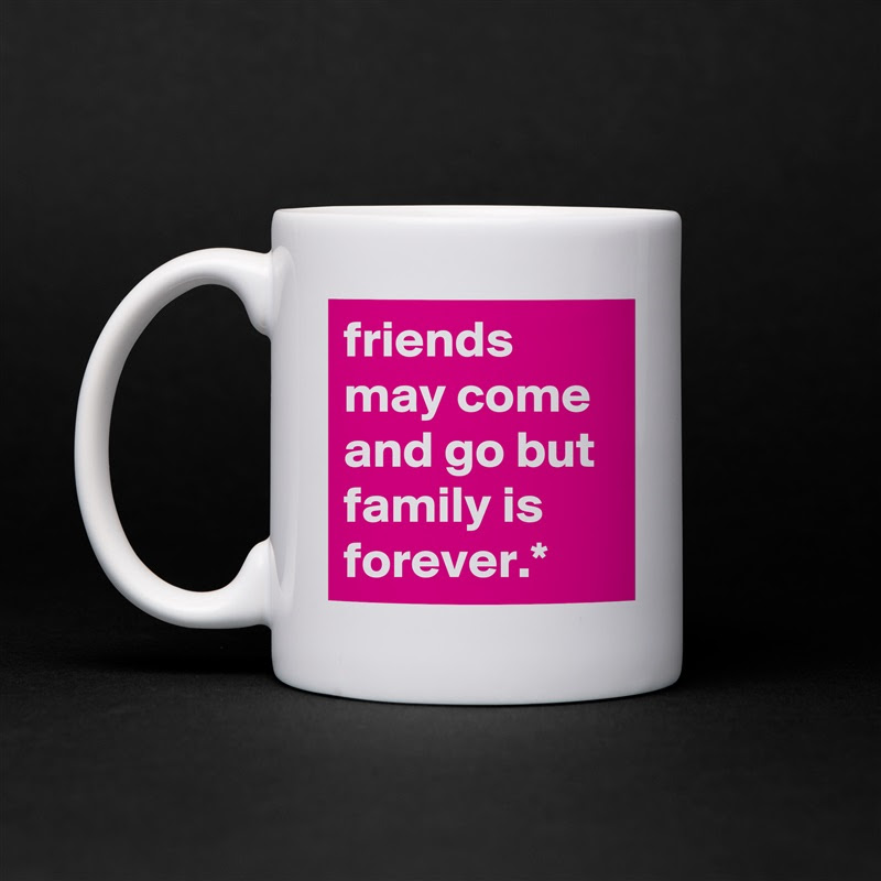 Friends May Come And Go But Family Is Forever Mug By Ron1971