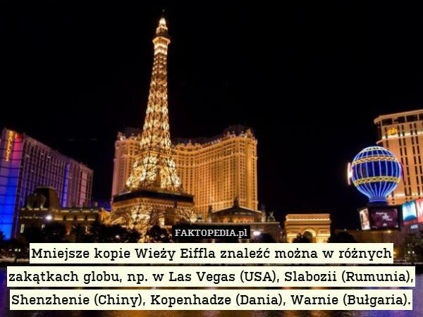 Mniejsze kopie Wieży Eiffla znaleźć – Mniejsze kopie Wieży Eiffla znaleźć można w różnych zakątkach globu, np. w Las Vegas (USA), Slabozii (Rumunia), Shenzhenie (Chiny), Kopenhadze (Dania), Warnie (Bułgaria).